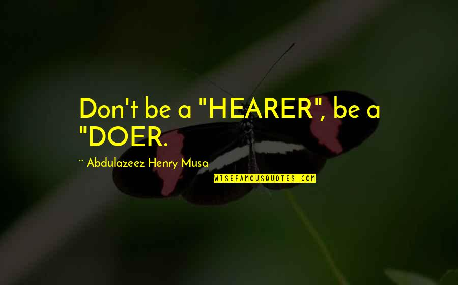 "Hearer Quotes By Abdulazeez Henry Musa: Don't be a ""HEARER"", be a ""DOER."