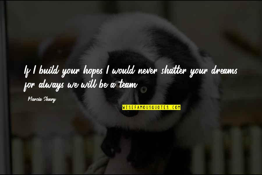 Hearer Quotes By Marcia Shury: If I build your hopes I would never