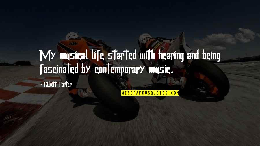 Hearing Music Quotes By Elliott Carter: My musical life started with hearing and being