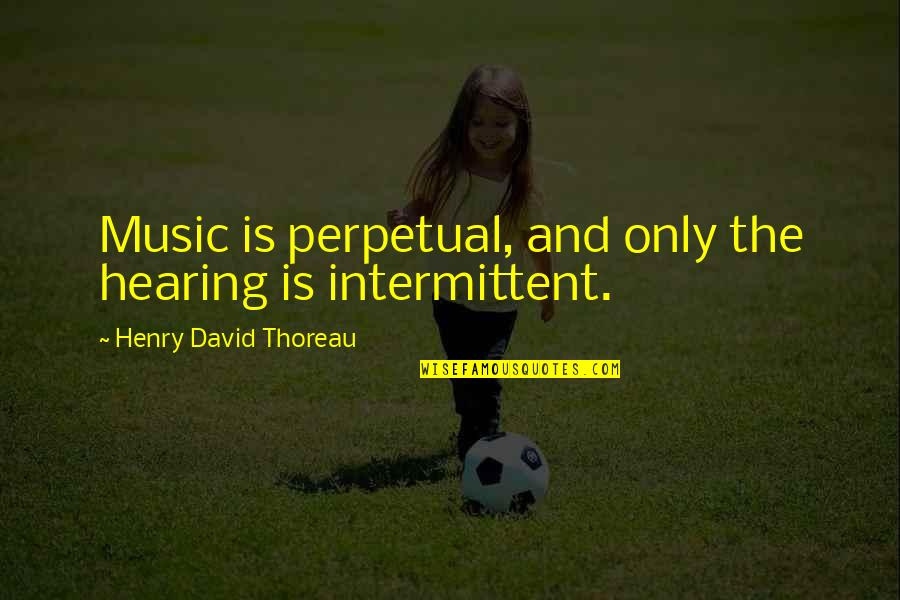 Hearing Music Quotes By Henry David Thoreau: Music is perpetual, and only the hearing is