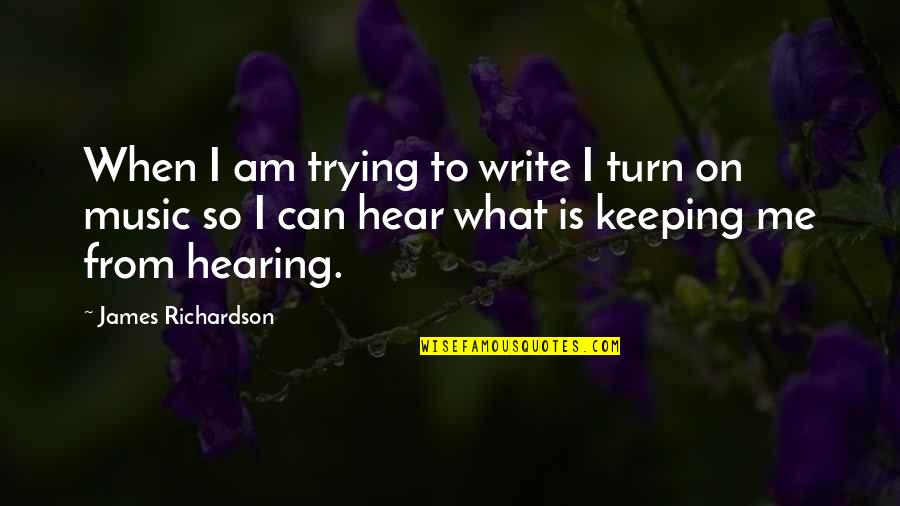 Hearing Music Quotes By James Richardson: When I am trying to write I turn