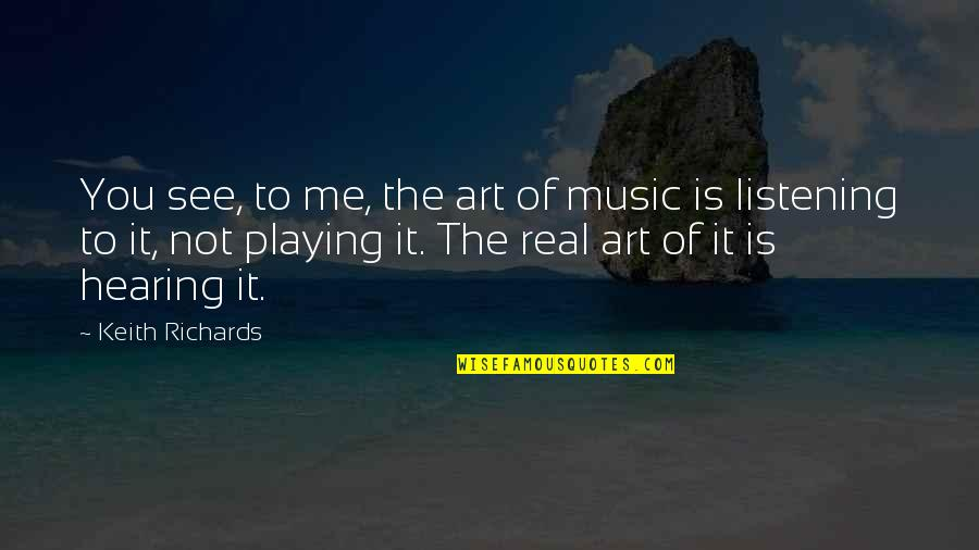 Hearing Music Quotes By Keith Richards: You see, to me, the art of music