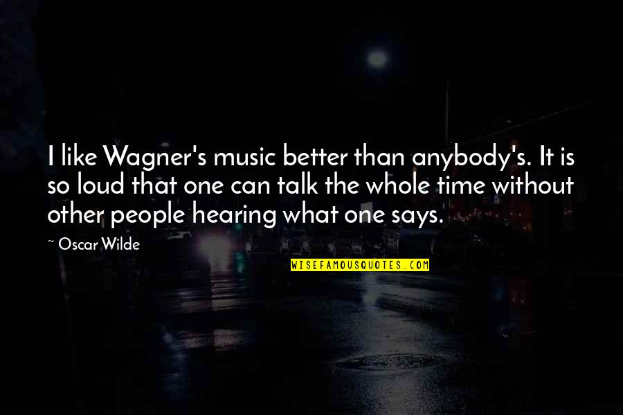 Hearing Music Quotes By Oscar Wilde: I like Wagner's music better than anybody's. It