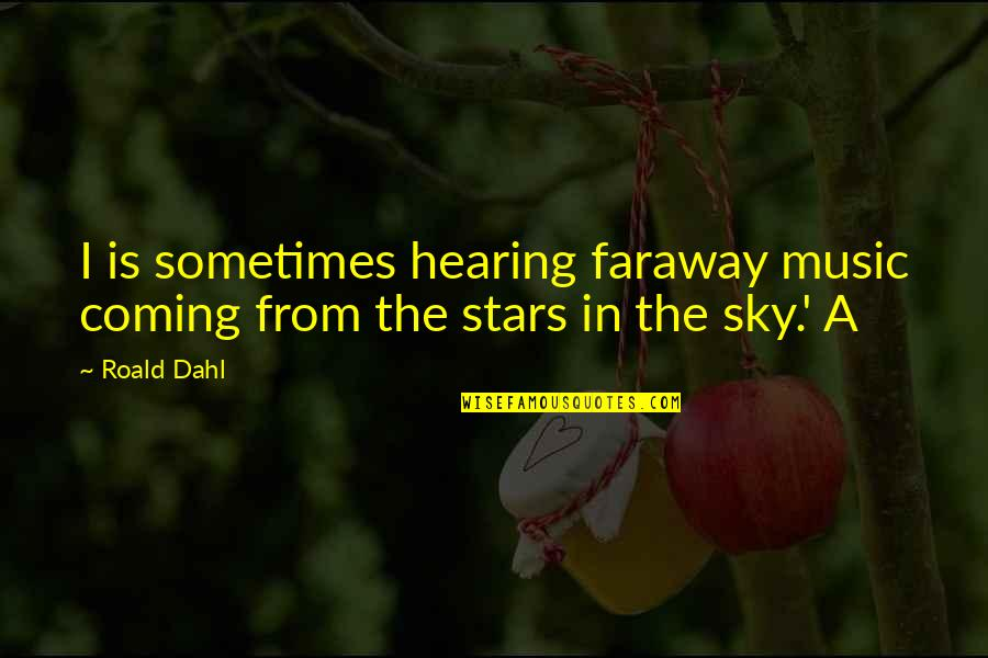 Hearing Music Quotes By Roald Dahl: I is sometimes hearing faraway music coming from