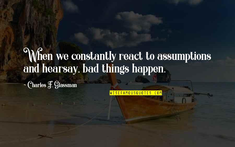 Hearsay Quotes By Charles F. Glassman: When we constantly react to assumptions and hearsay,
