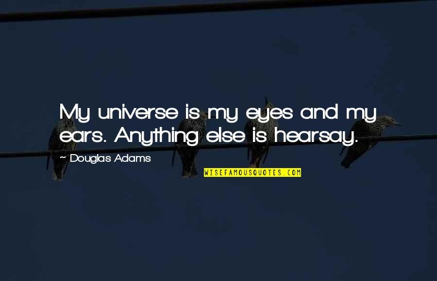 Hearsay Quotes By Douglas Adams: My universe is my eyes and my ears.