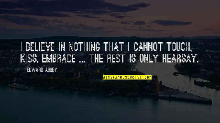Hearsay Quotes By Edward Abbey: I believe in nothing that I cannot touch,