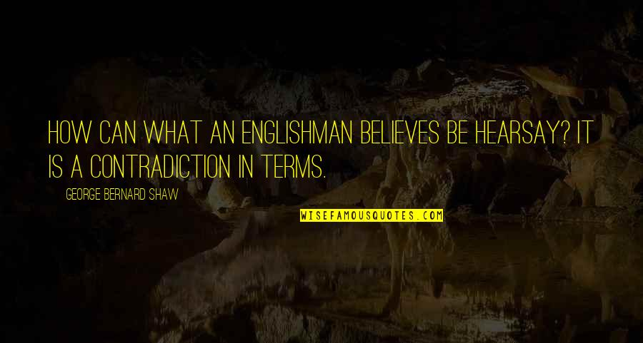 Hearsay Quotes By George Bernard Shaw: How can what an Englishman believes be hearsay?
