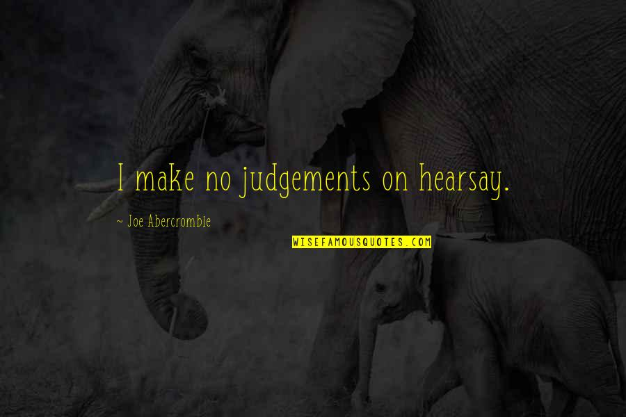 Hearsay Quotes By Joe Abercrombie: I make no judgements on hearsay.