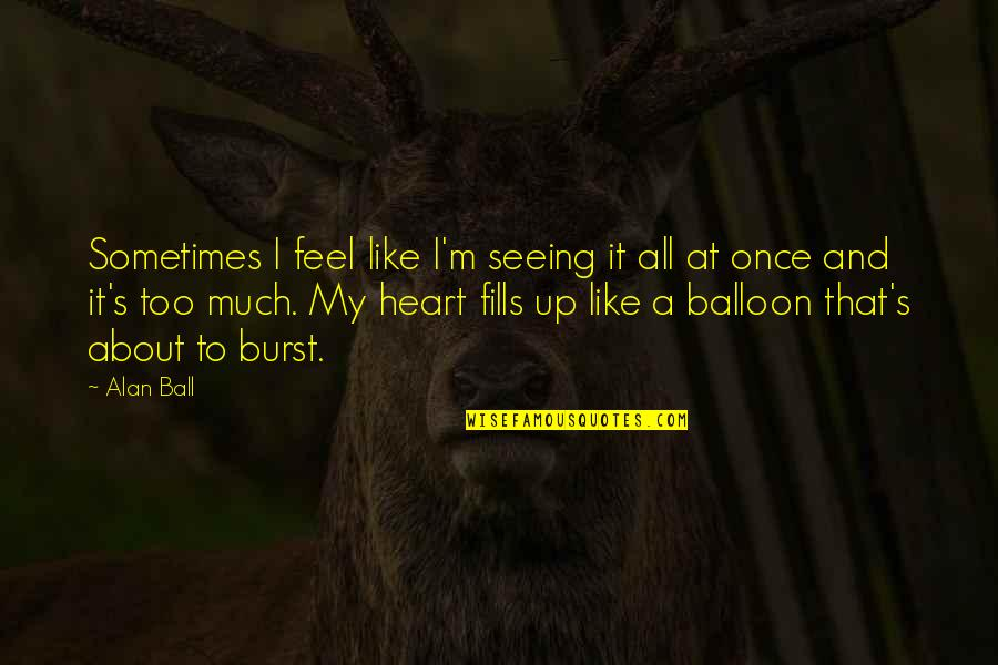 Heart And Beauty Quotes By Alan Ball: Sometimes I feel like I'm seeing it all