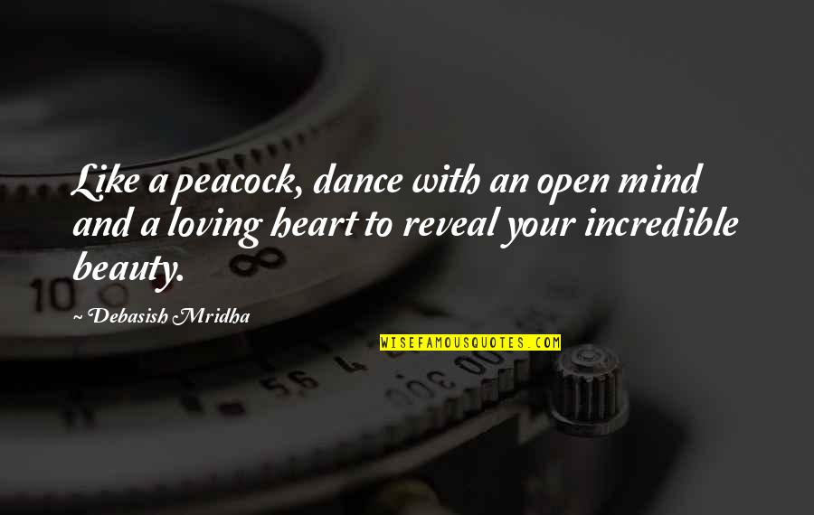 Heart And Beauty Quotes By Debasish Mridha: Like a peacock, dance with an open mind