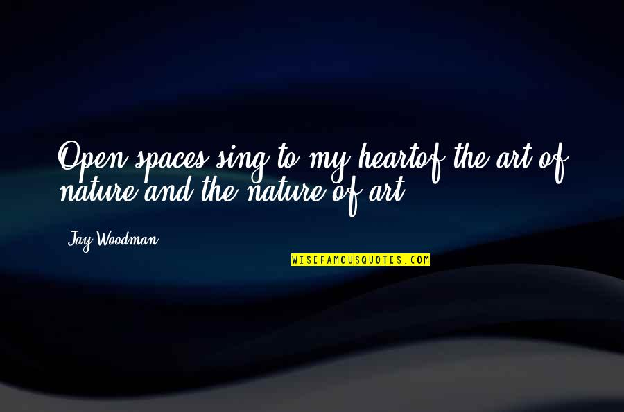 Heart And Beauty Quotes By Jay Woodman: Open spaces sing to my heartof the art