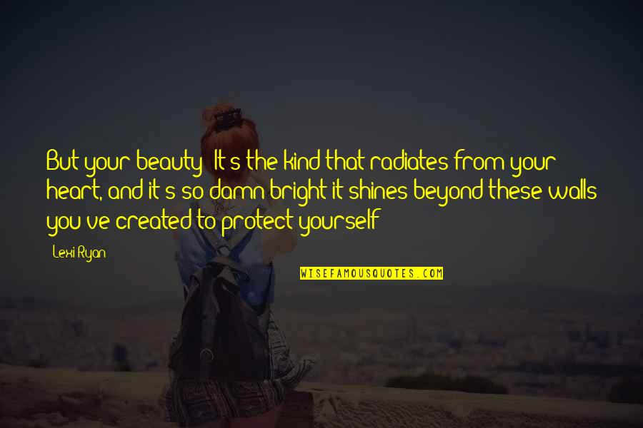 Heart And Beauty Quotes By Lexi Ryan: But your beauty? It's the kind that radiates
