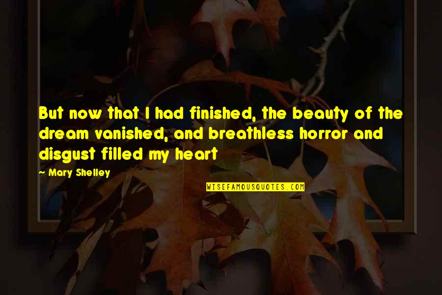 Heart And Beauty Quotes By Mary Shelley: But now that I had finished, the beauty