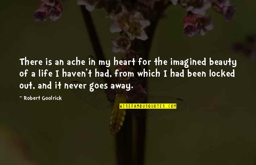 Heart And Beauty Quotes By Robert Goolrick: There is an ache in my heart for