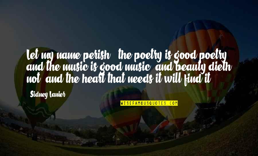 Heart And Beauty Quotes By Sidney Lanier: Let my name perish, the poetry is good