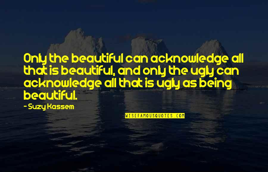Heart And Beauty Quotes By Suzy Kassem: Only the beautiful can acknowledge all that is