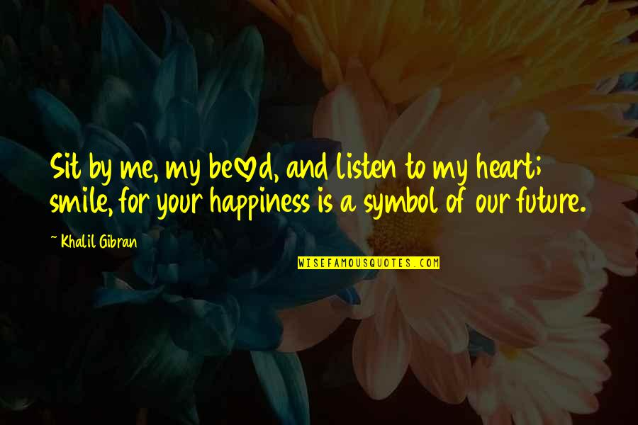 Heart And Smile Quotes By Khalil Gibran: Sit by me, my beloved, and listen to