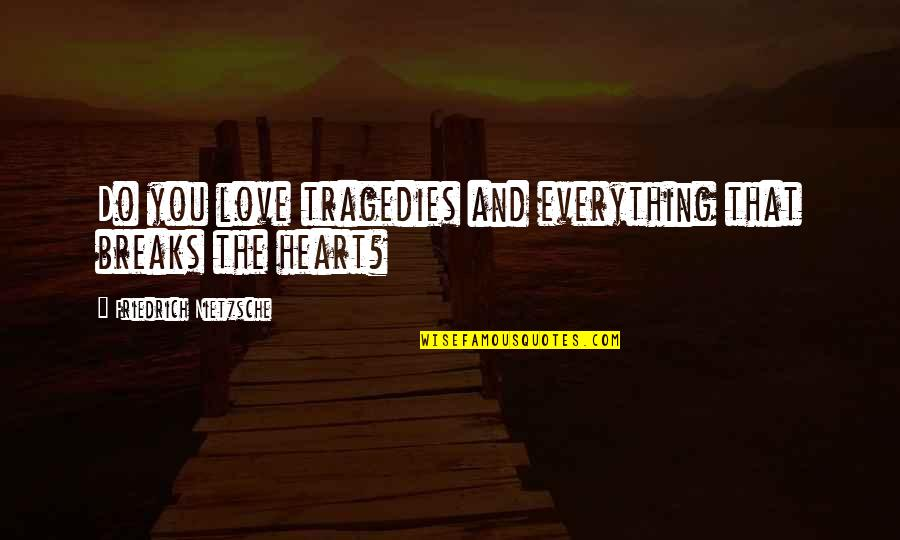 Heart Breaks Love Quotes By Friedrich Nietzsche: Do you love tragedies and everything that breaks