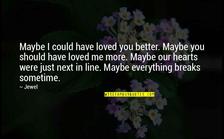 Heart Breaks Love Quotes By Jewel: Maybe I could have loved you better. Maybe