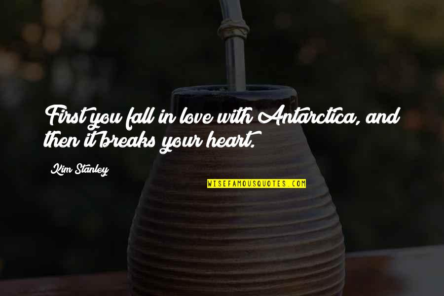 Heart Breaks Love Quotes By Kim Stanley: First you fall in love with Antarctica, and