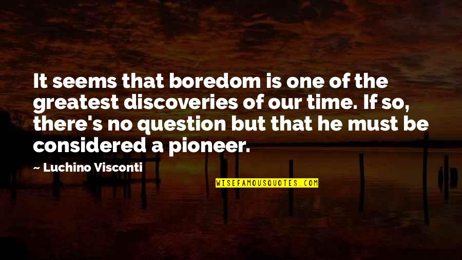 Heart Breaks Love Quotes By Luchino Visconti: It seems that boredom is one of the