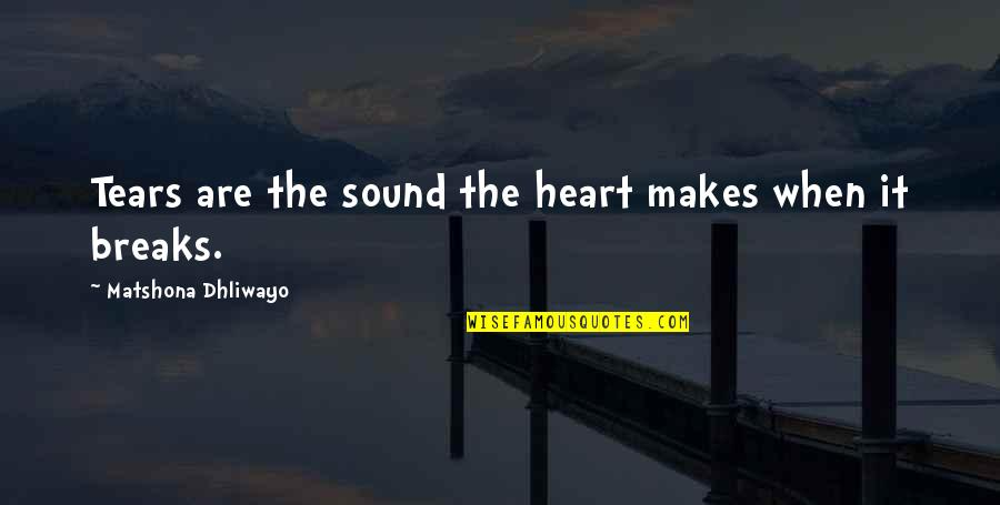 Heart Breaks Love Quotes By Matshona Dhliwayo: Tears are the sound the heart makes when