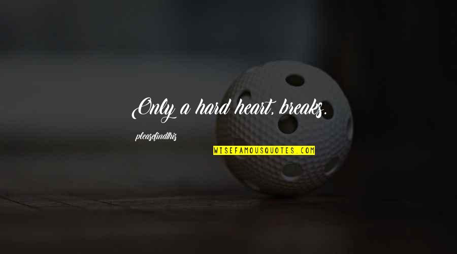 Heart Breaks Love Quotes By Pleasefindthis: Only a hard heart, breaks.