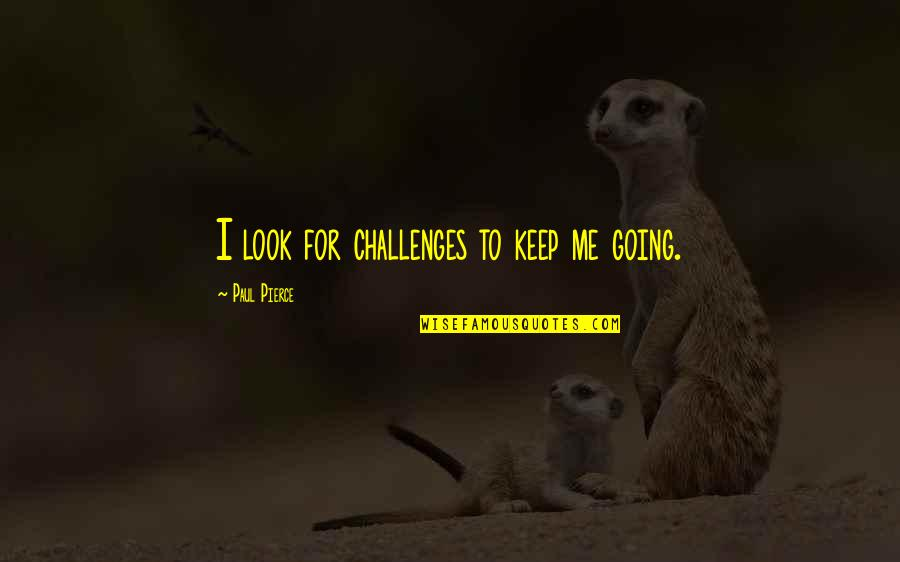 Heart Condition Movie Quotes By Paul Pierce: I look for challenges to keep me going.