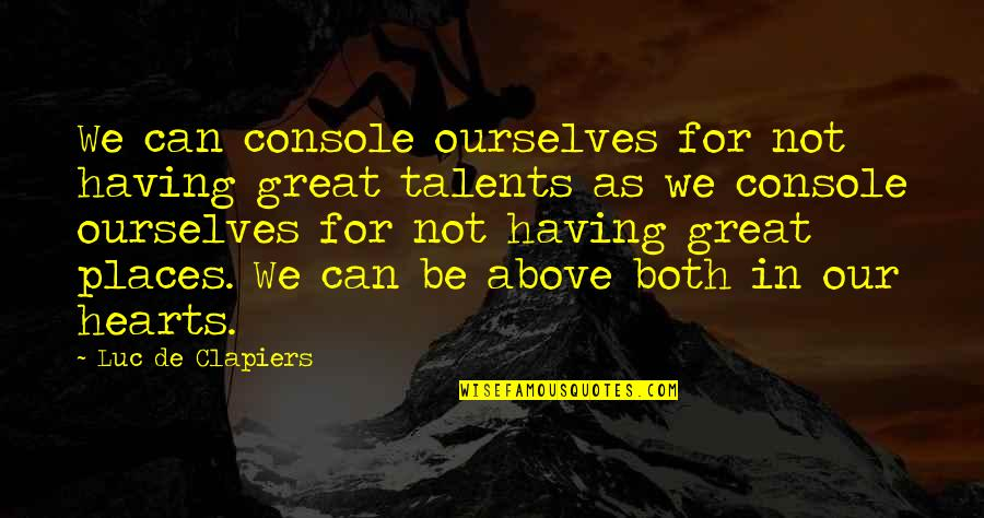 Heart Console Quotes By Luc De Clapiers: We can console ourselves for not having great