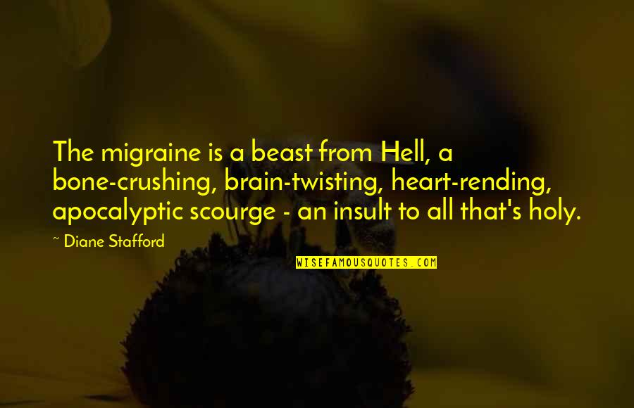 Heart Crushing Quotes By Diane Stafford: The migraine is a beast from Hell, a