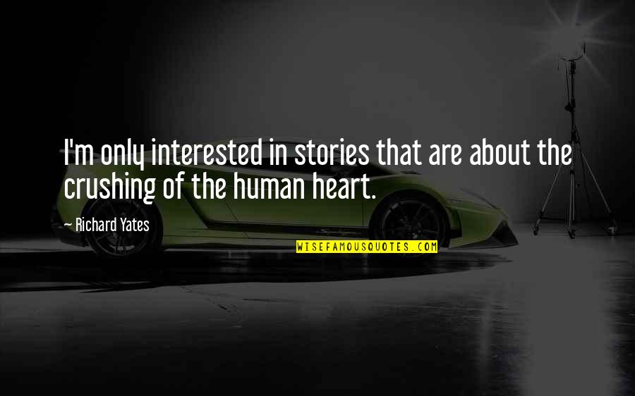 Heart Crushing Quotes By Richard Yates: I'm only interested in stories that are about