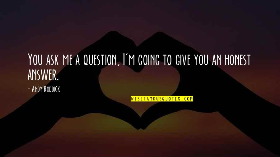 Heart Diseases Related Quotes By Andy Roddick: You ask me a question, I'm going to