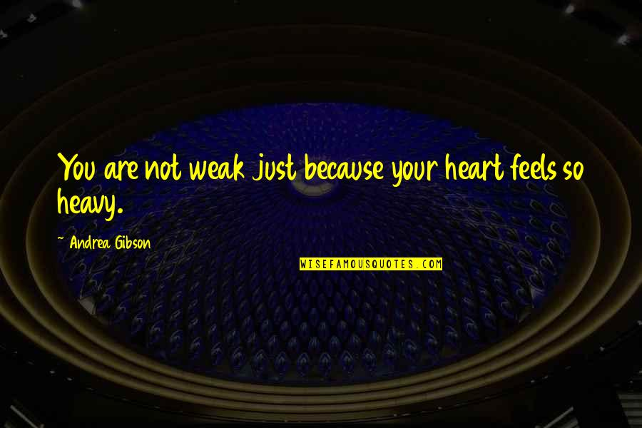 Heart Feels Heavy Quotes By Andrea Gibson: You are not weak just because your heart
