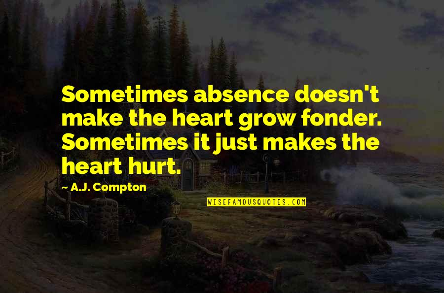 Heart Fonder Quotes By A.J. Compton: Sometimes absence doesn't make the heart grow fonder.