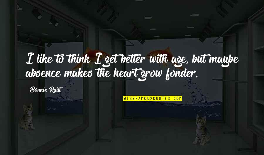 Heart Fonder Quotes By Bonnie Raitt: I like to think I get better with