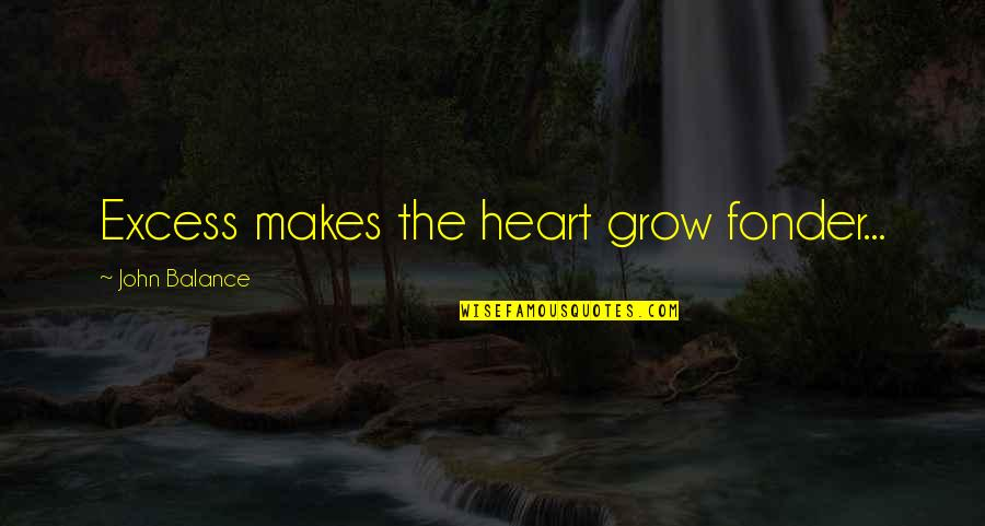 Heart Fonder Quotes By John Balance: Excess makes the heart grow fonder...