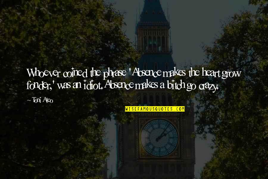 Heart Fonder Quotes By Toni Aleo: Whoever coined the phrase 'Absence makes the heart