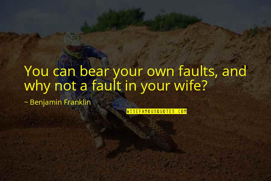 Heart Has Been Broken Quotes By Benjamin Franklin: You can bear your own faults, and why