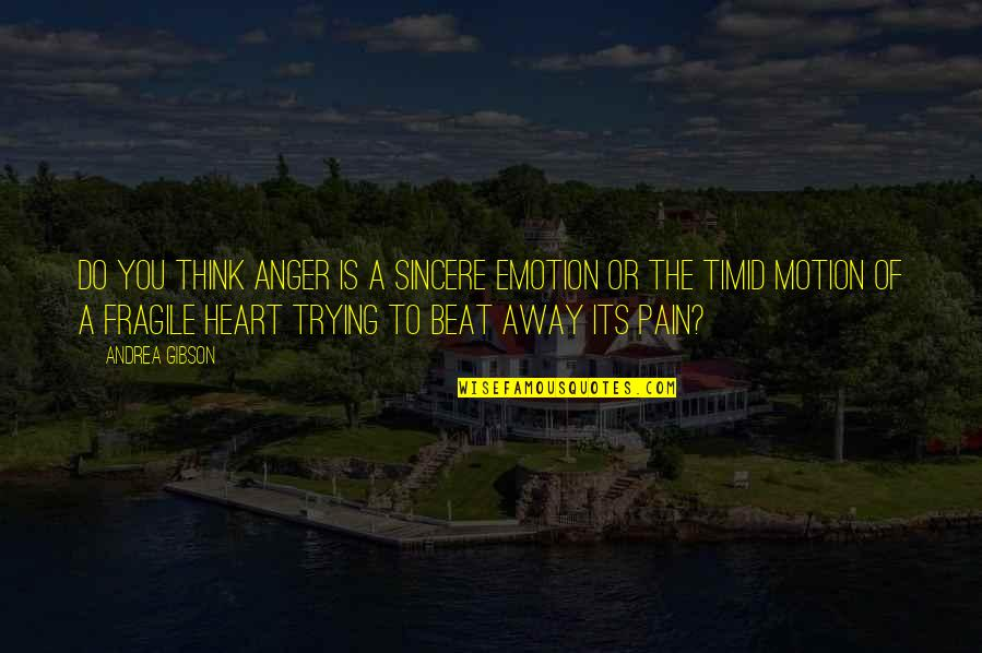 Heart Is Fragile Quotes By Andrea Gibson: Do you think anger is a sincere emotion