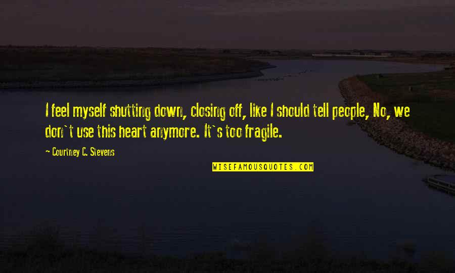 Heart Is Fragile Quotes By Courtney C. Stevens: I feel myself shutting down, closing off, like
