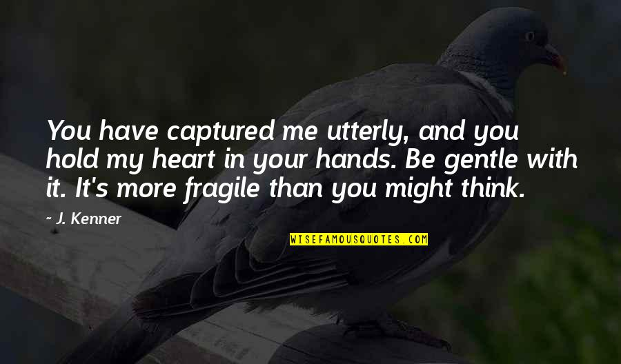 Heart Is Fragile Quotes By J. Kenner: You have captured me utterly, and you hold