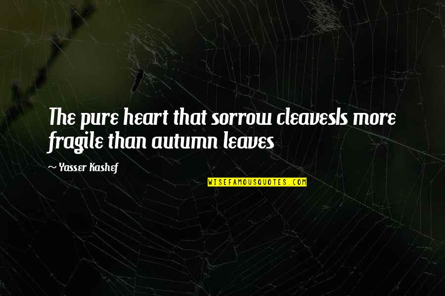 Heart Is Fragile Quotes By Yasser Kashef: The pure heart that sorrow cleavesIs more fragile