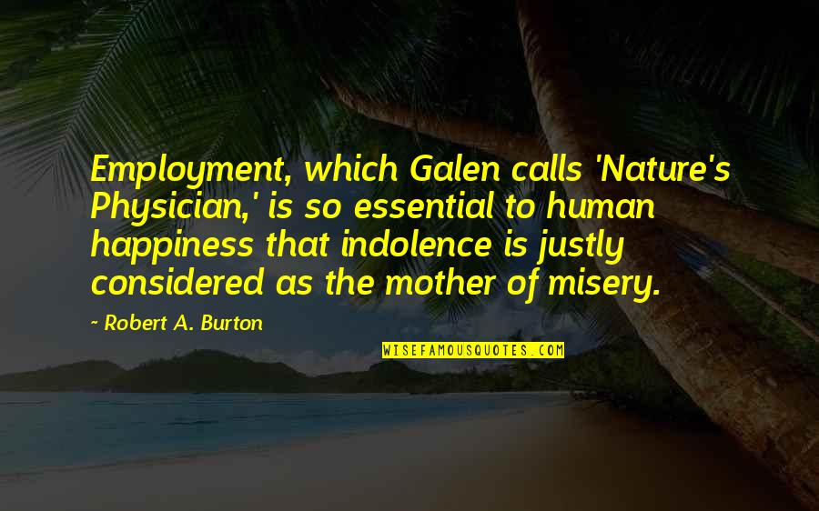 Heart Locked Quotes By Robert A. Burton: Employment, which Galen calls 'Nature's Physician,' is so