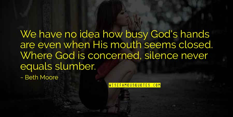 Heart Mind Conflict Quotes By Beth Moore: We have no idea how busy God's hands