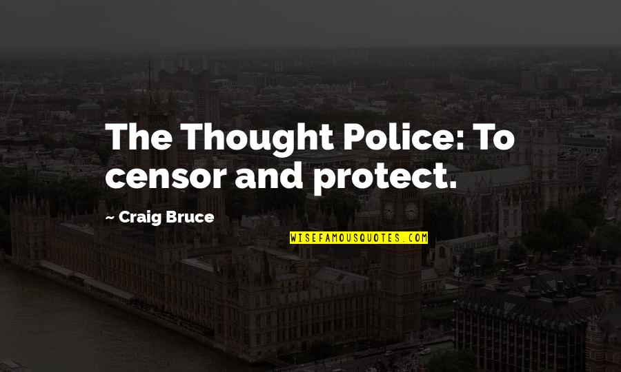 Heart Mind Conflict Quotes By Craig Bruce: The Thought Police: To censor and protect.