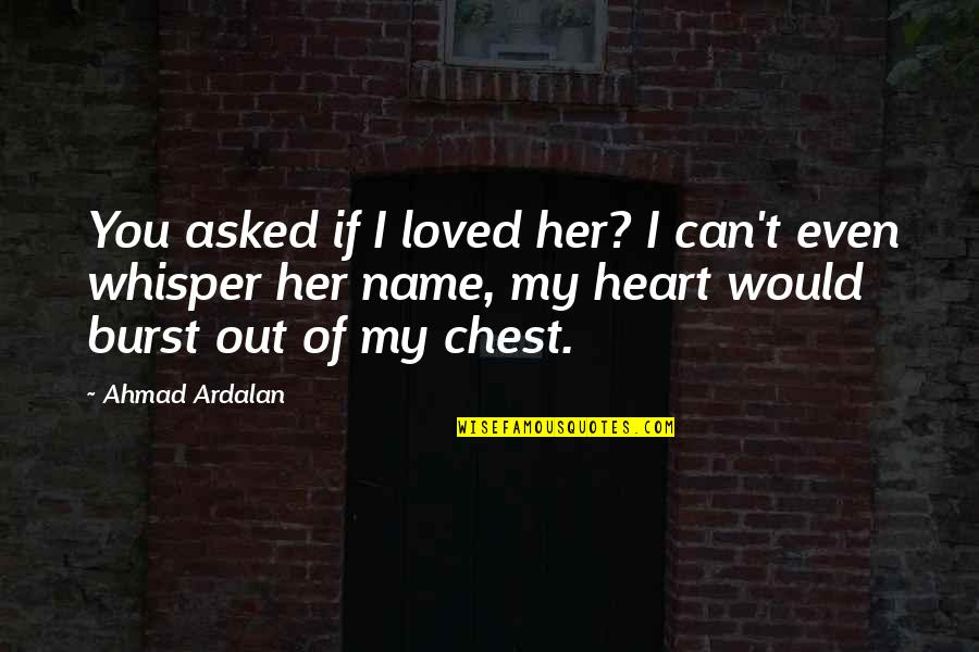Heart Pain In Love Quotes By Ahmad Ardalan: You asked if I loved her? I can't