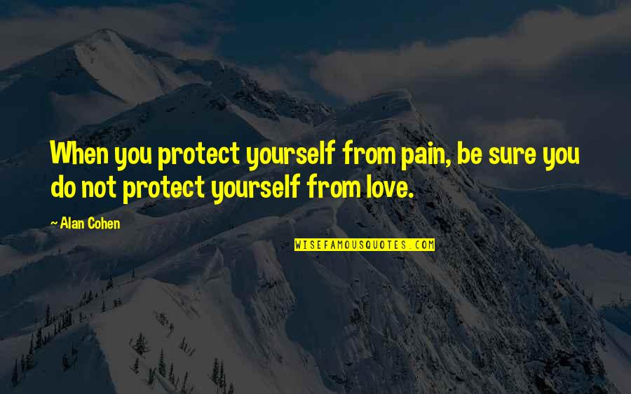 Heart Pain In Love Quotes By Alan Cohen: When you protect yourself from pain, be sure