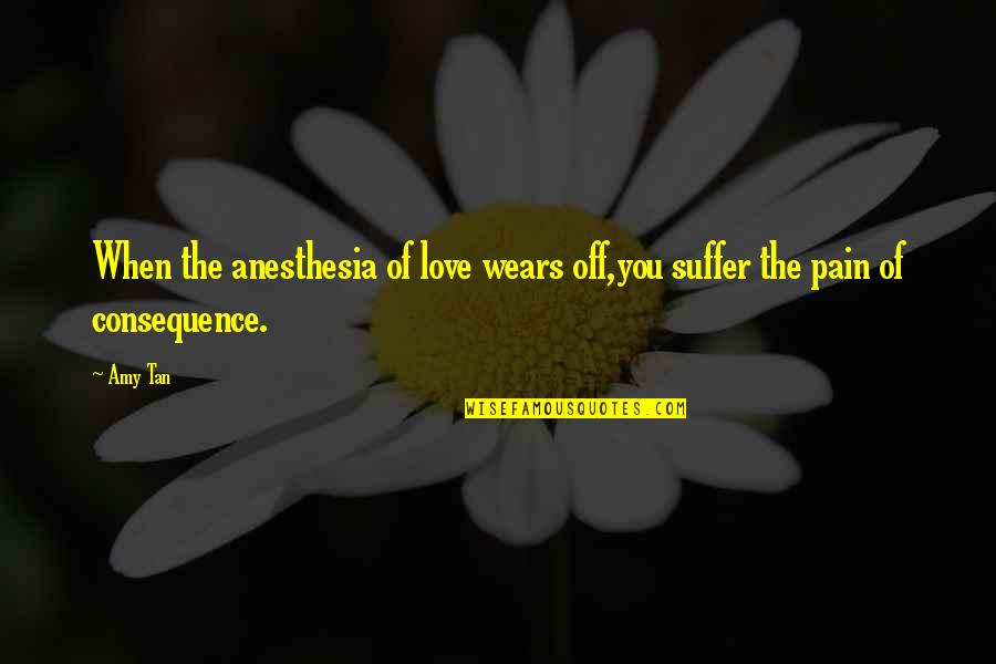 Heart Pain In Love Quotes By Amy Tan: When the anesthesia of love wears off,you suffer