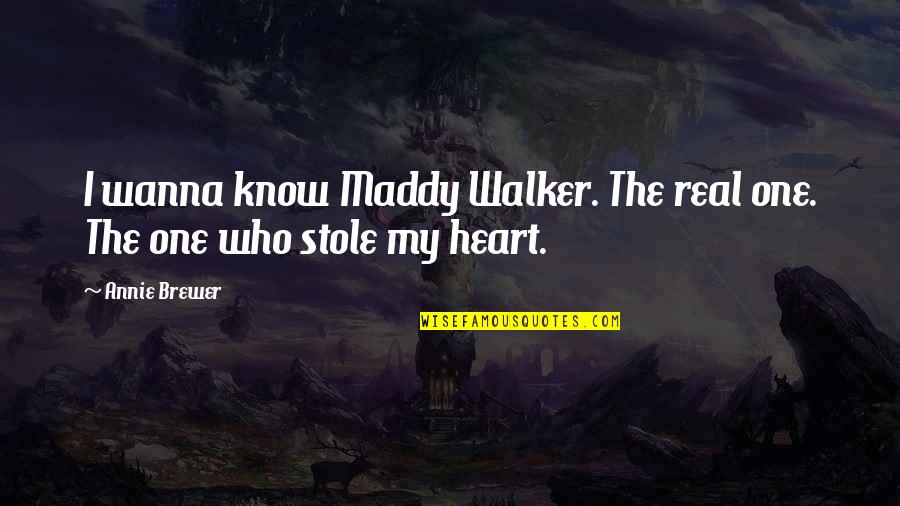 Heart Pain In Love Quotes By Annie Brewer: I wanna know Maddy Walker. The real one.